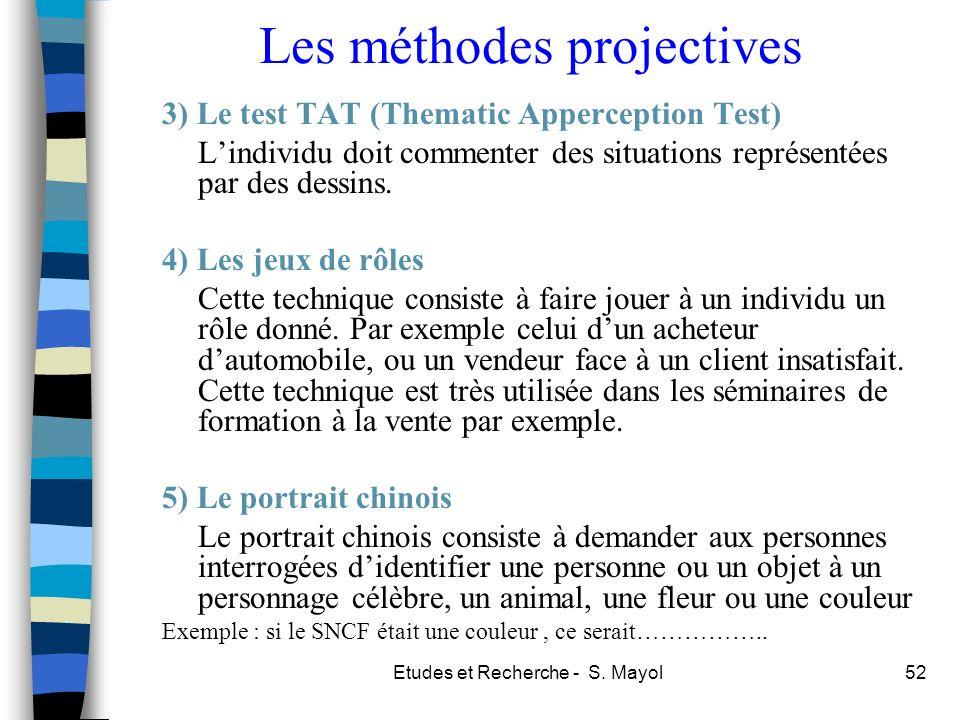 Etudes et Recherche - S. Mayol52 Les méthodes projectives 3) Le test TAT (Thematic Apperception Test) Lindividu doit commenter des situations représen