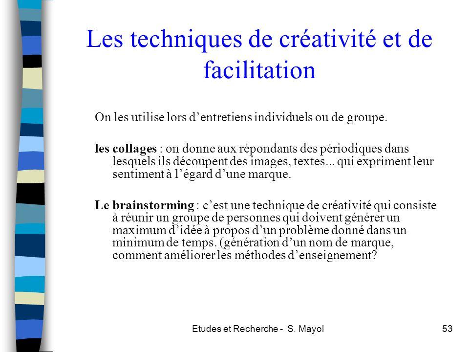 Etudes et Recherche - S. Mayol53 Les techniques de créativité et de facilitation On les utilise lors dentretiens individuels ou de groupe. les collage