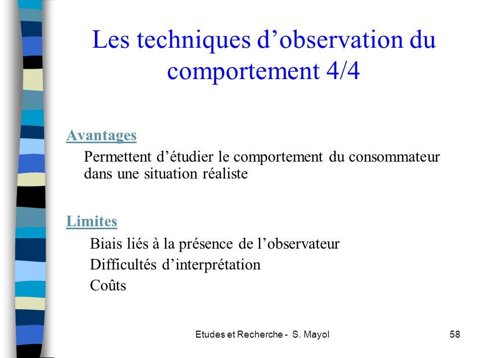 Etudes et Recherche - S. Mayol58 Les techniques dobservation du comportement 4/4 Avantages Permettent détudier le comportement du consommateur dans un