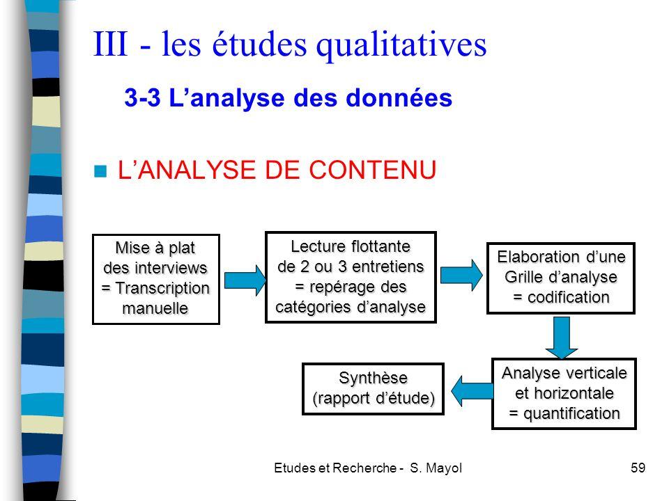 Etudes et Recherche - S. Mayol59 LANALYSE DE CONTENU Mise à plat des interviews = Transcription manuelle Lecture flottante de 2 ou 3 entretiens = repé