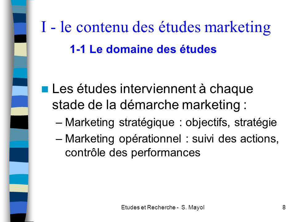 Etudes et Recherche - S. Mayol8 Les études interviennent à chaque stade de la démarche marketing : –Marketing stratégique : objectifs, stratégie –Mark