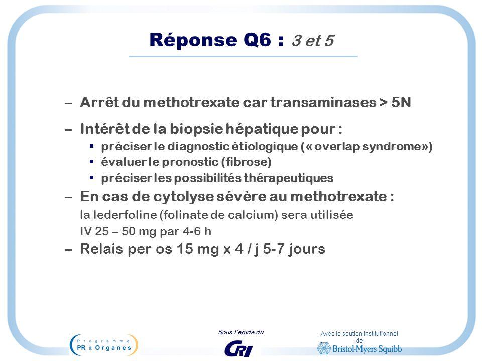 Avec le soutien institutionnel de Sous légide du Réponse Q6 : 3 et 5 –Arrêt du methotrexate car transaminases > 5N –Intérêt de la biopsie hépatique po