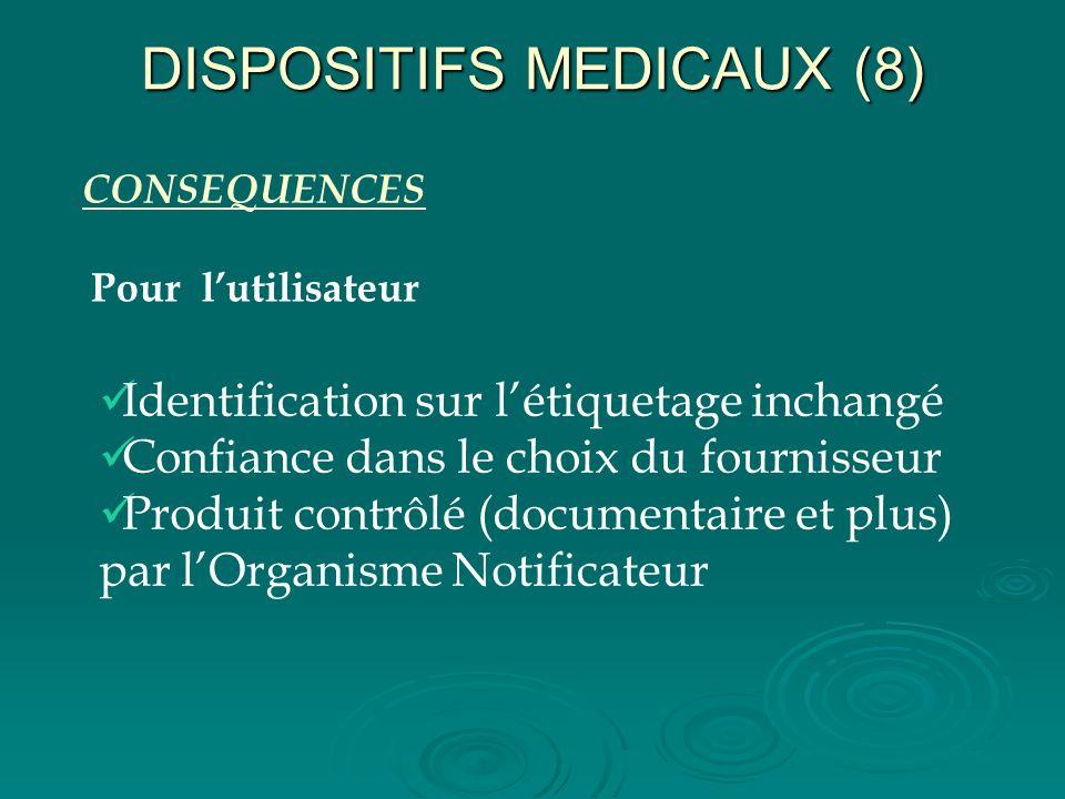 DISPOSITIFS MEDICAUX (8) CONSEQUENCES Pour lutilisateur Identification sur létiquetage inchangé Confiance dans le choix du fournisseur Produit contrôl