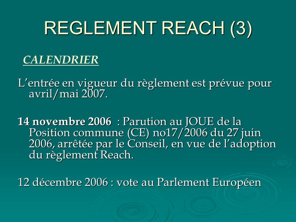 REGLEMENT REACH (3) Lentrée en vigueur du règlement est prévue pour avril/mai 2007. 14 novembre 2006 : Parution au JOUE de la Position commune (CE) no