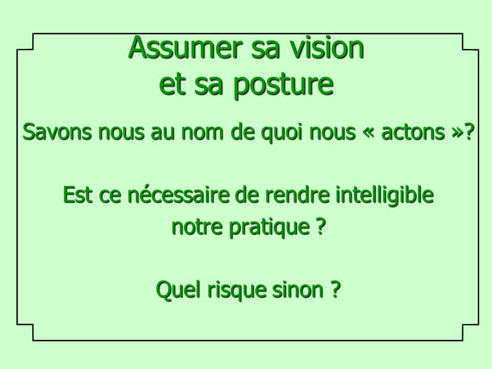 Assumer sa vision et sa posture Savons nous au nom de quoi nous « actons »? Est ce nécessaire de rendre intelligible notre pratique ? Quel risque sino