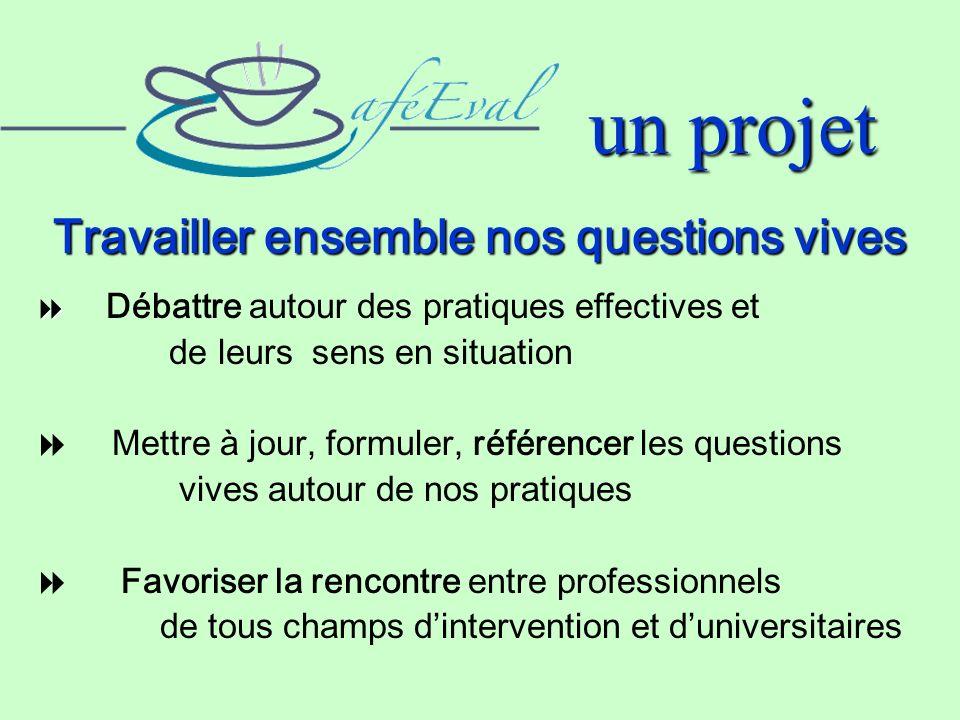 un projet Travailler ensemble nos questions vives Débattre autour des pratiques effectives et de leurs sens en situation Mettre à jour, formuler, réfé
