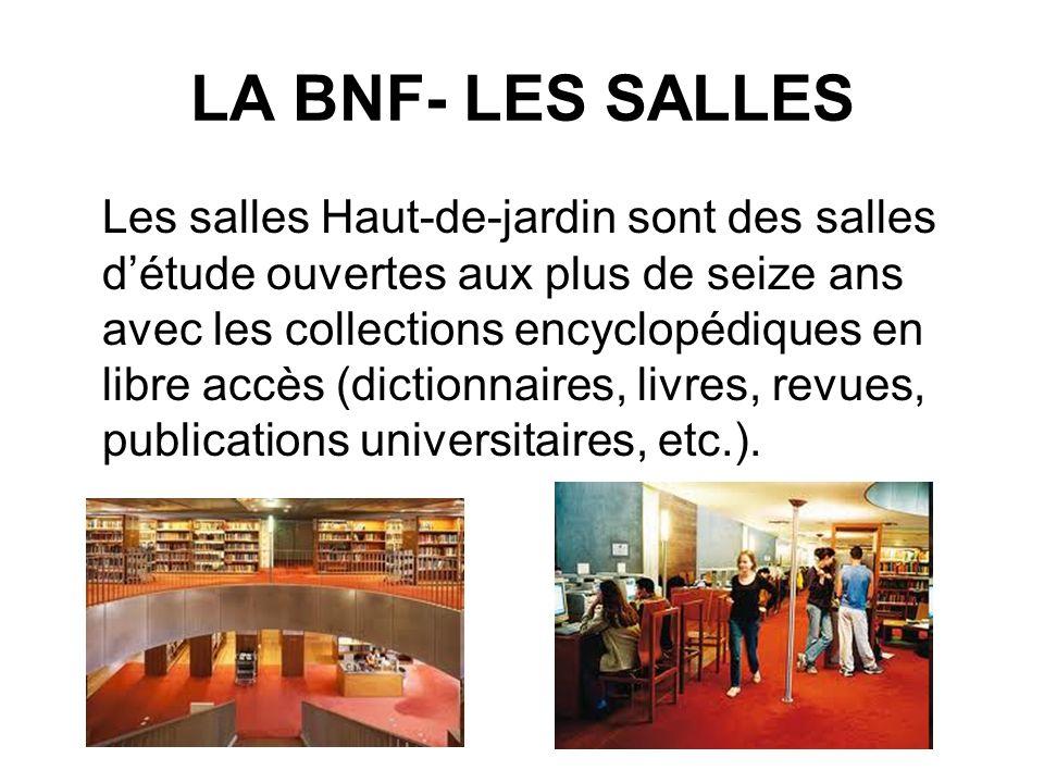 LA BNF- LES SALLES Les salles Haut-de-jardin sont des salles détude ouvertes aux plus de seize ans avec les collections encyclopédiques en libre accès (dictionnaires, livres, revues, publications universitaires, etc.).