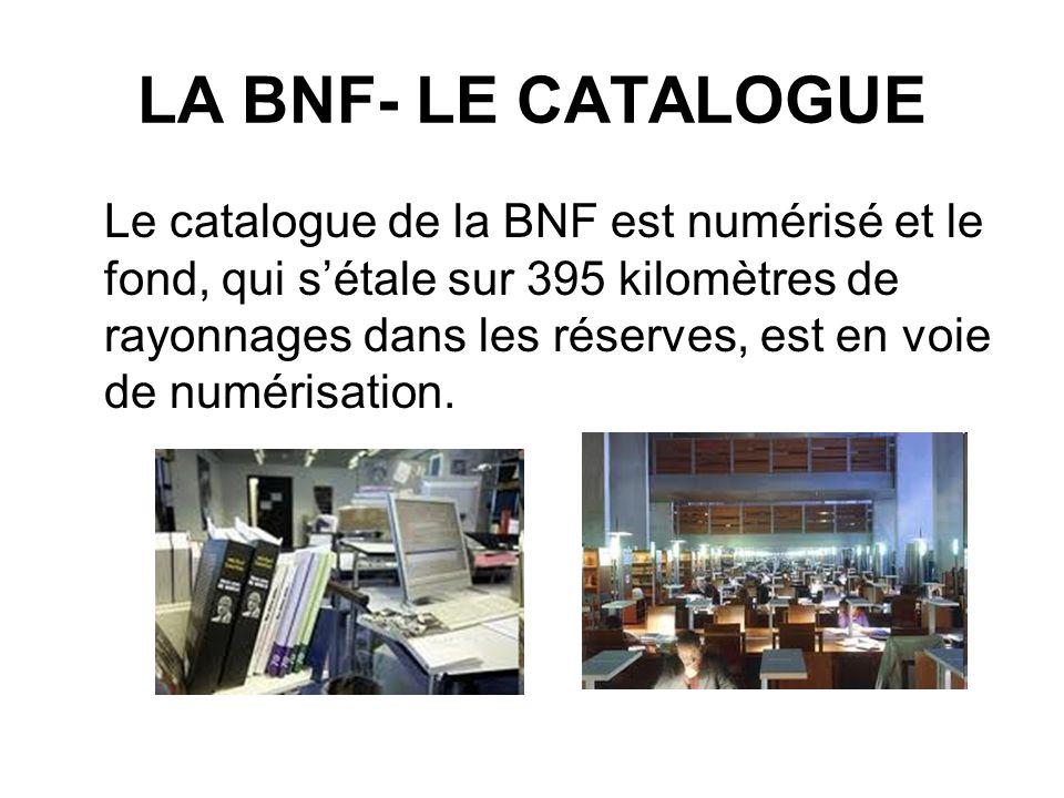 LA BNF- LE CATALOGUE Le catalogue de la BNF est numérisé et le fond, qui sétale sur 395 kilomètres de rayonnages dans les réserves, est en voie de num