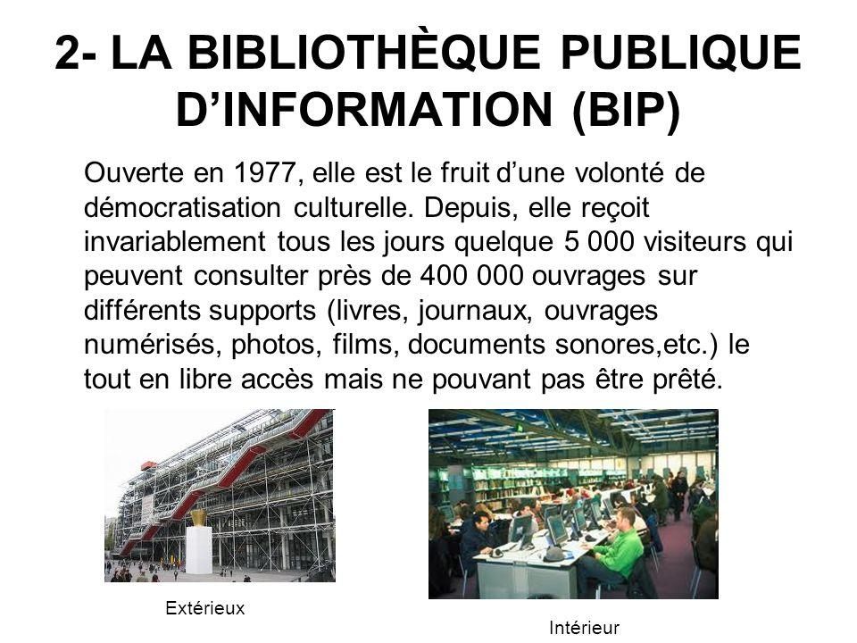2- LA BIBLIOTHÈQUE PUBLIQUE DINFORMATION (BIP) Ouverte en 1977, elle est le fruit dune volonté de démocratisation culturelle. Depuis, elle reçoit inva
