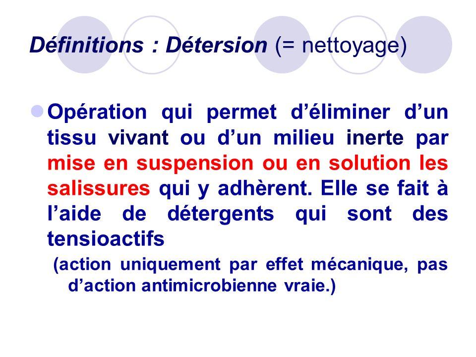 Définitions : Détersion (= nettoyage) Opération qui permet déliminer dun tissu vivant ou dun milieu inerte par mise en suspension ou en solution les s