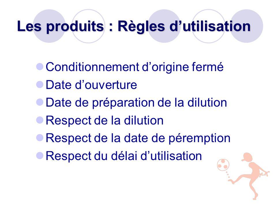 Les produits : Règles dutilisation Conditionnement dorigine fermé Date douverture Date de préparation de la dilution Respect de la dilution Respect de