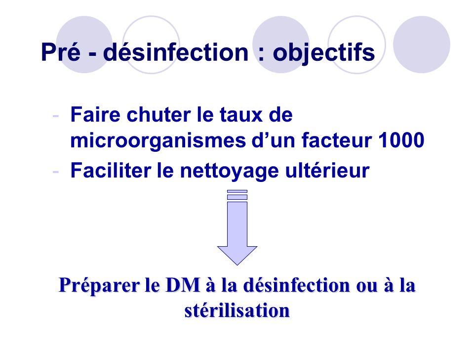 Pré - désinfection : objectifs -Faire chuter le taux de microorganismes dun facteur 1000 -Faciliter le nettoyage ultérieur Préparer le DM à la désinfe