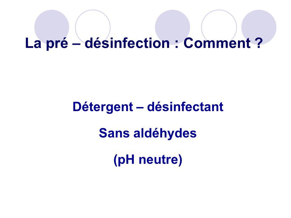 La pré – désinfection : Comment ? Détergent – désinfectant Sans aldéhydes (pH neutre)
