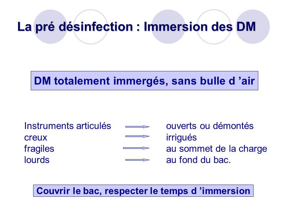 La pré désinfection : Immersion des DM DM totalement immergés, sans bulle d air Instruments articulésouverts ou démontés creuxirrigués fragilesau somm
