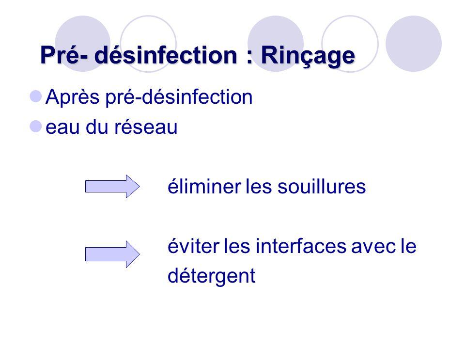 Pré- désinfection : Rinçage Après pré-désinfection eau du réseau éliminer les souillures éviter les interfaces avec le détergent