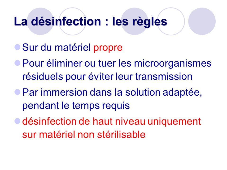 La désinfection : les règles Sur du matériel propre Pour éliminer ou tuer les microorganismes résiduels pour éviter leur transmission Par immersion da