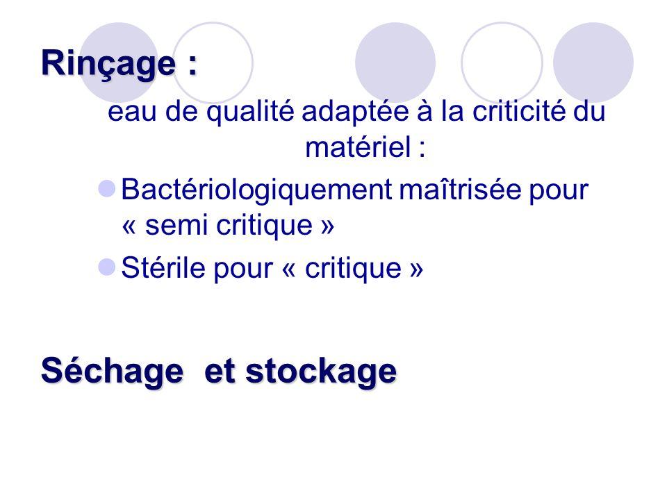 Rinçage : eau de qualité adaptée à la criticité du matériel : Bactériologiquement maîtrisée pour « semi critique » Stérile pour « critique » Séchage e