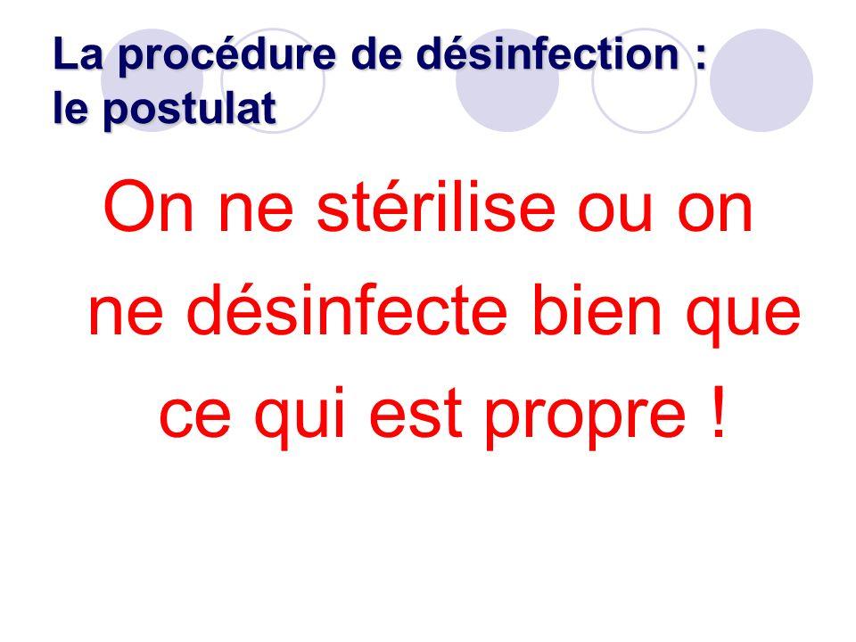 Les actions : Réduire la charge microbienne Pré-désinfection (détergent désinfectant) Éliminer les « résidus » = Nettoyer (détergent) Eliminer ou tuer les microorganismes résiduels : désinfecter (désinfectant) ou stériliser Réduire la charge microbienne Pré-désinfection (détergent désinfectant) Éliminer les « résidus » = Nettoyer (détergent) Eliminer ou tuer les microorganismes résiduels : désinfecter (désinfectant) ou stériliser