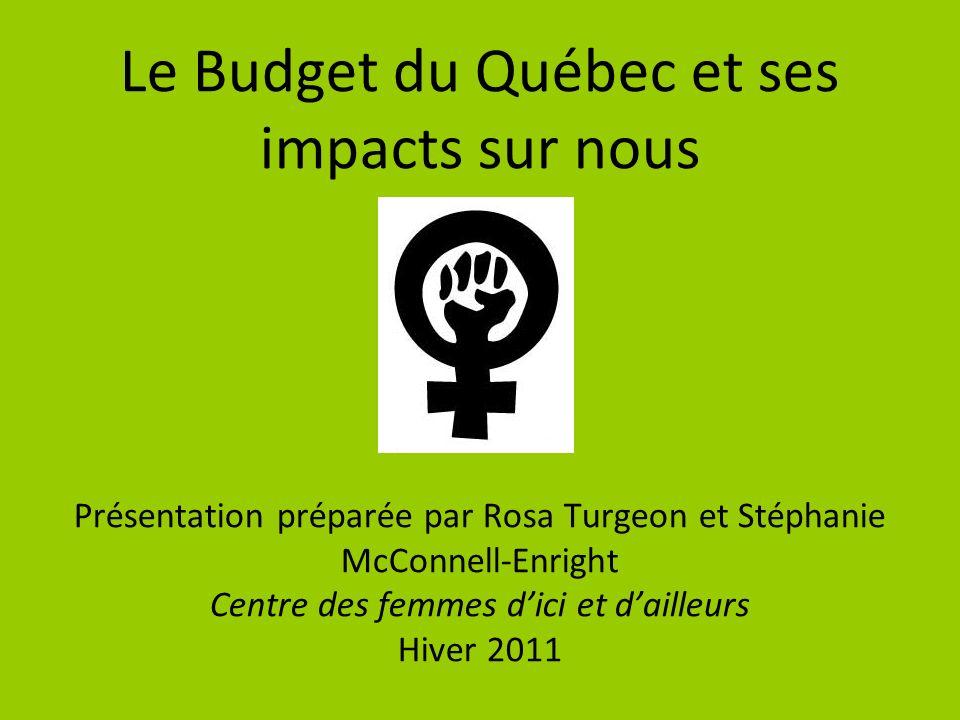 Le Budget du Québec et ses impacts sur nous Présentation préparée par Rosa Turgeon et Stéphanie McConnell-Enright Centre des femmes dici et dailleurs Hiver 2011