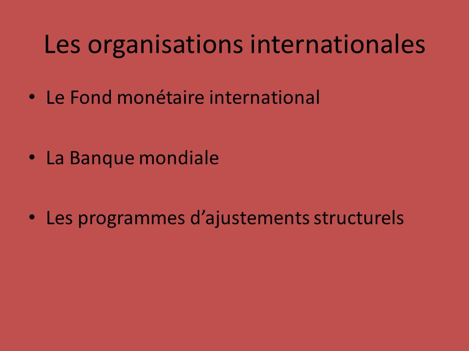 Les organisations internationales Le Fond monétaire international La Banque mondiale Les programmes dajustements structurels