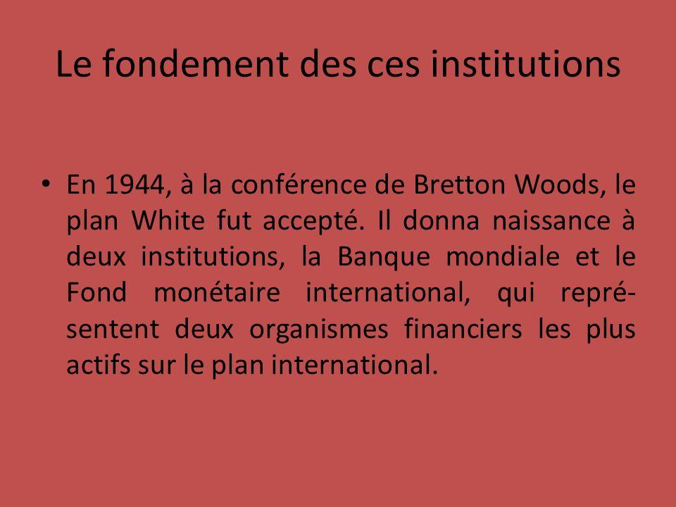 Le fondement des ces institutions En 1944, à la conférence de Bretton Woods, le plan White fut accepté.
