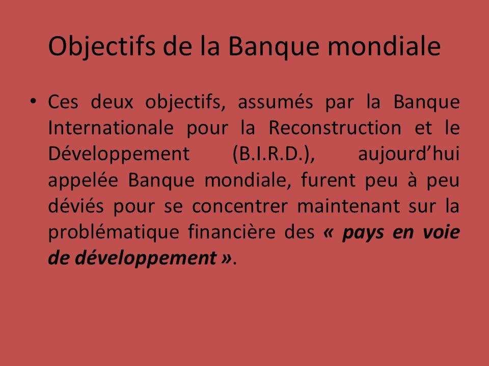 Objectifs de la Banque mondiale Ces deux objectifs, assumés par la Banque Internationale pour la Reconstruction et le Développement (B.I.R.D.), aujourdhui appelée Banque mondiale, furent peu à peu déviés pour se concentrer maintenant sur la problématique financière des « pays en voie de développement ».
