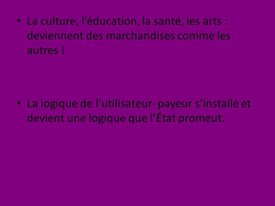 La culture, léducation, la santé, les arts : deviennent des marchandises comme les autres .