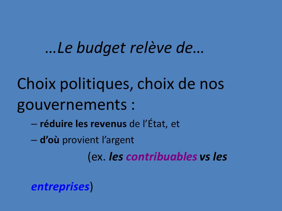 …Le budget relève de… Choix politiques, choix de nos gouvernements : – réduire les revenus de lÉtat, et – doù provient largent (ex.