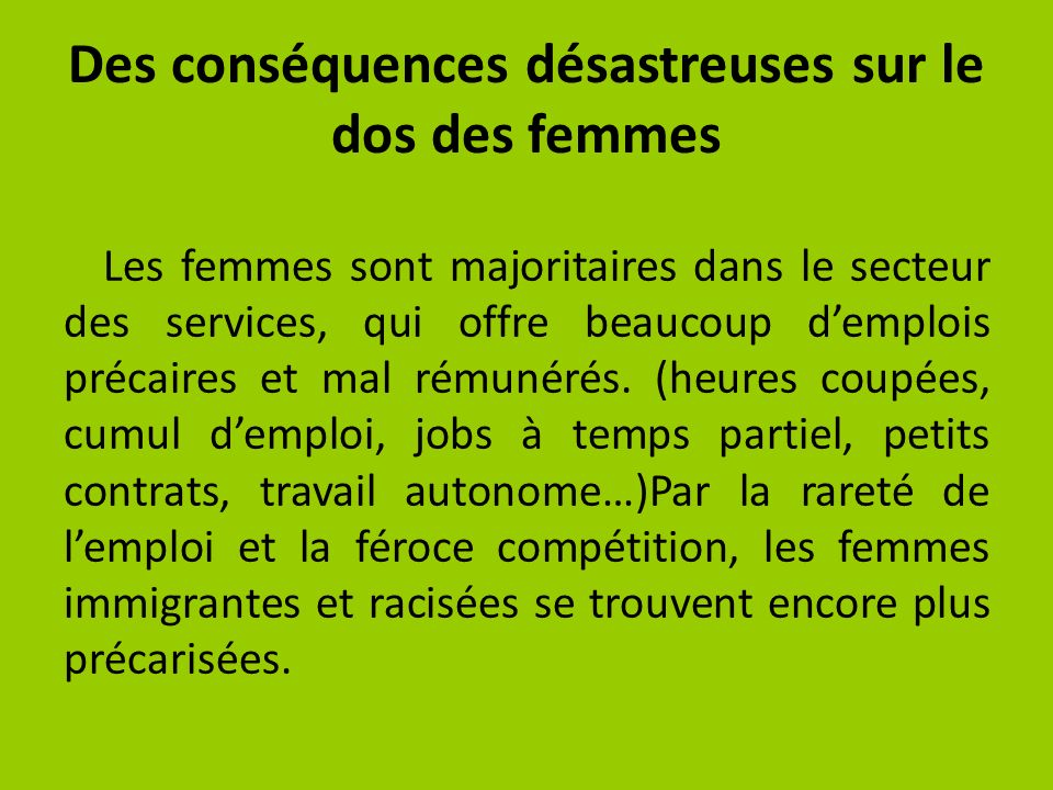 Des conséquences désastreuses sur le dos des femmes Les femmes sont majoritaires dans le secteur des services, qui offre beaucoup demplois précaires et mal rémunérés.