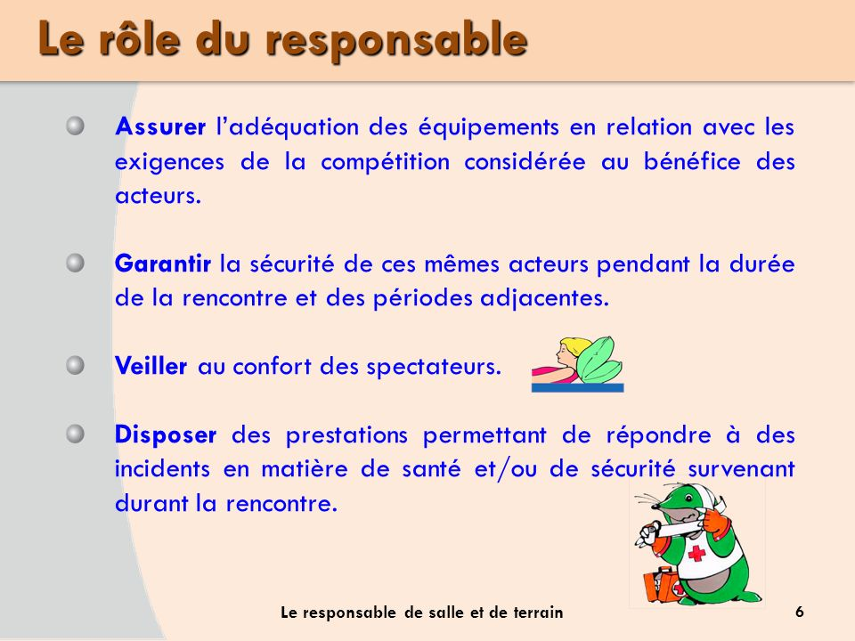 Le rôle du responsable 6 Le responsable de salle et de terrain Assurer ladéquation des équipements en relation avec les exigences de la compétition co