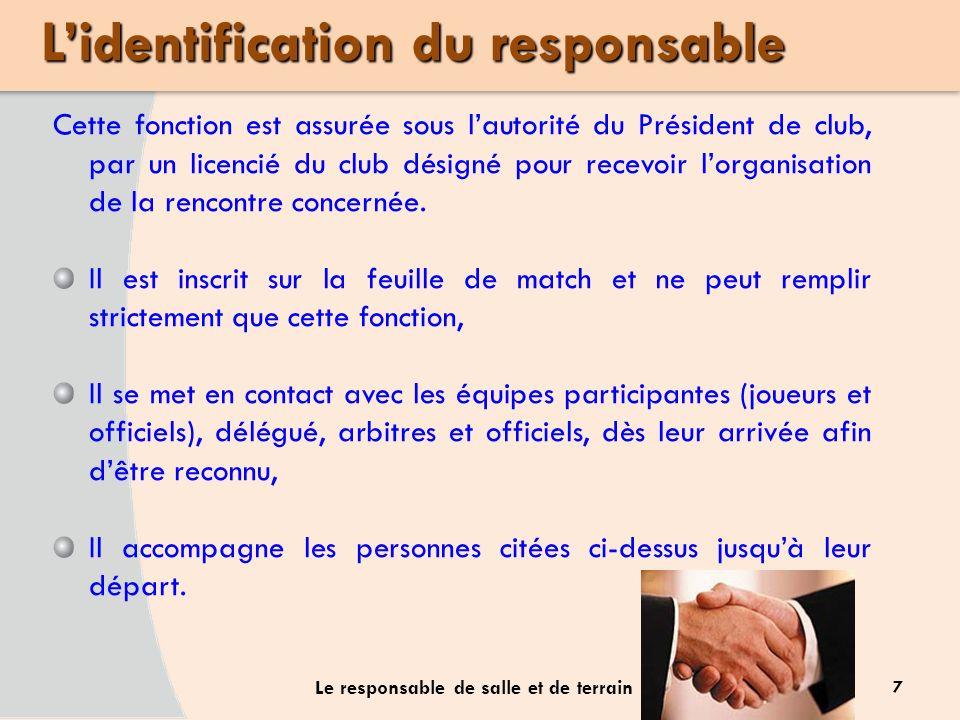 7 Le responsable de salle et de terrain Cette fonction est assurée sous lautorité du Président de club, par un licencié du club désigné pour recevoir