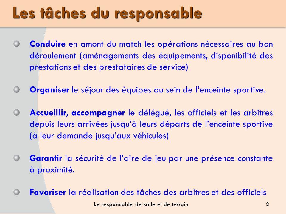 8 Le responsable de salle et de terrain Conduire en amont du match les opérations nécessaires au bon déroulement (aménagements des équipements, dispon