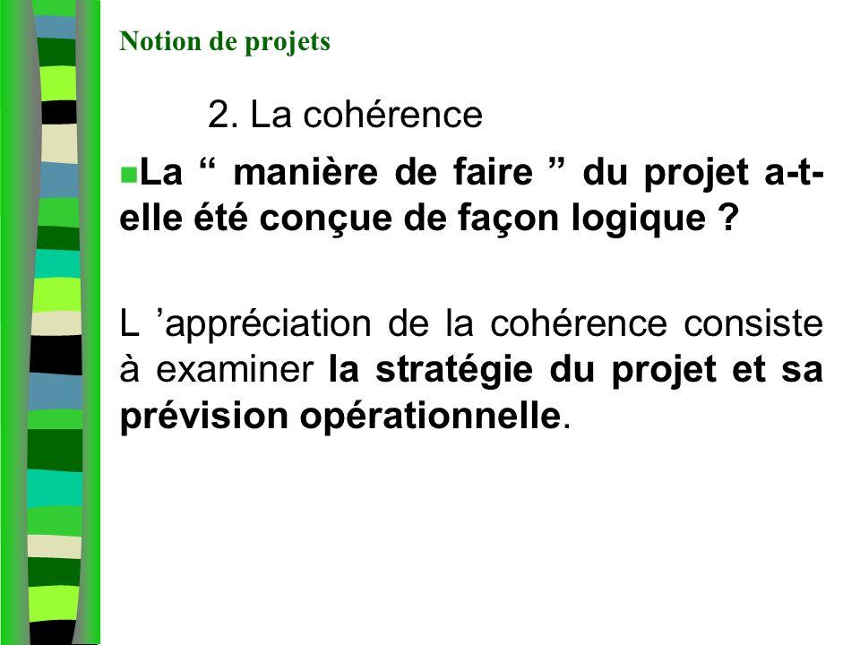 Notion de projets 2. La cohérence n La manière de faire du projet a-t- elle été conçue de façon logique ? L appréciation de la cohérence consiste à ex