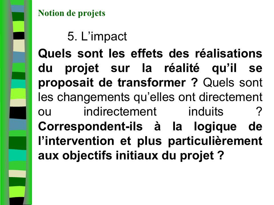 Notion de projets 5. Limpact Quels sont les effets des réalisations du projet sur la réalité quil se proposait de transformer ? Quels sont les changem