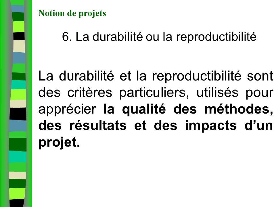 Notion de projets 6. La durabilité ou la reproductibilité La durabilité et la reproductibilité sont des critères particuliers, utilisés pour apprécier