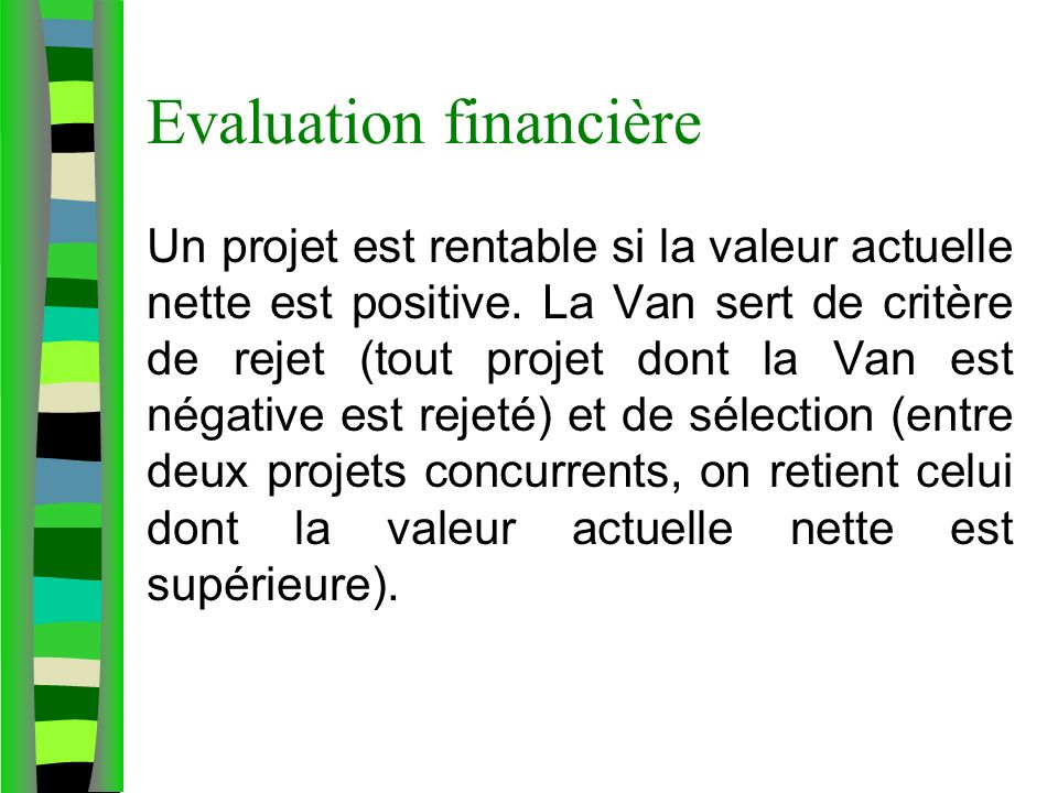 Evaluation financière Un projet est rentable si la valeur actuelle nette est positive. La Van sert de critère de rejet (tout projet dont la Van est né