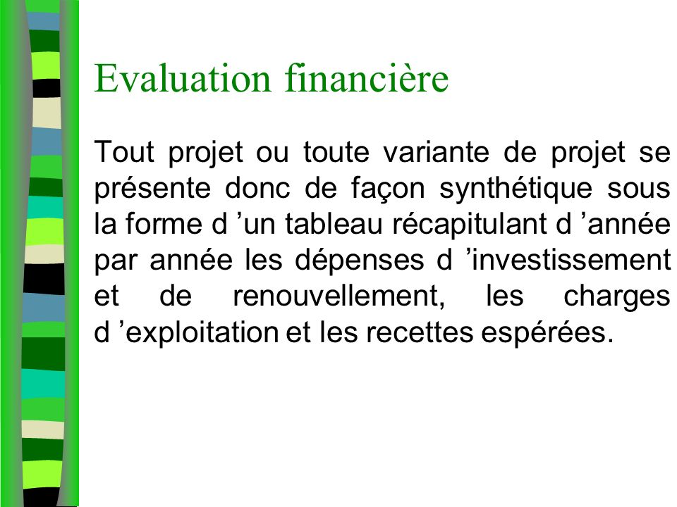 Evaluation financière Tout projet ou toute variante de projet se présente donc de façon synthétique sous la forme d un tableau récapitulant d année par année les dépenses d investissement et de renouvellement, les charges d exploitation et les recettes espérées.