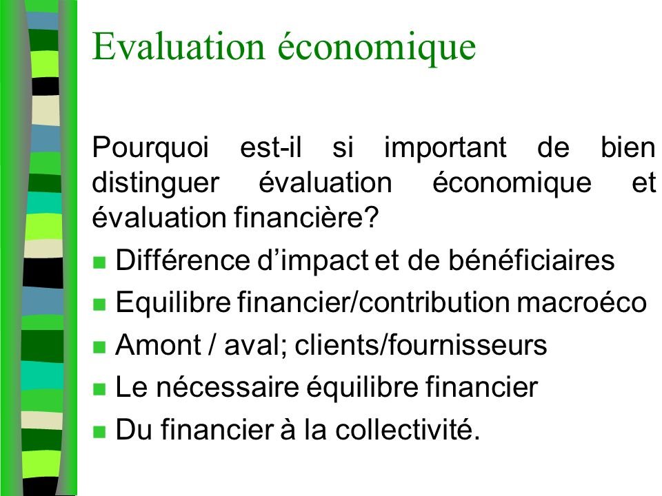 Evaluation économique Pourquoi est-il si important de bien distinguer évaluation économique et évaluation financière? n Différence dimpact et de bénéf