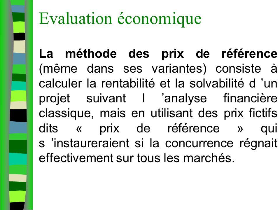 Evaluation économique La méthode des prix de référence (même dans ses variantes) consiste à calculer la rentabilité et la solvabilité d un projet suivant l analyse financière classique, mais en utilisant des prix fictifs dits « prix de référence » qui s instaureraient si la concurrence régnait effectivement sur tous les marchés.