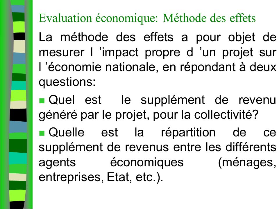 Evaluation économique: Méthode des effets La méthode des effets a pour objet de mesurer l impact propre d un projet sur l économie nationale, en répondant à deux questions: n Quel est le supplément de revenu généré par le projet, pour la collectivité.