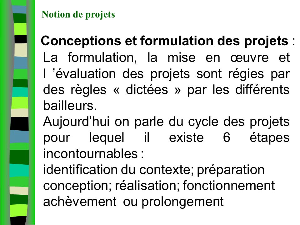 Conceptions et formulation des projets : La formulation, la mise en œuvre et l évaluation des projets sont régies par des règles « dictées » par les différents bailleurs.