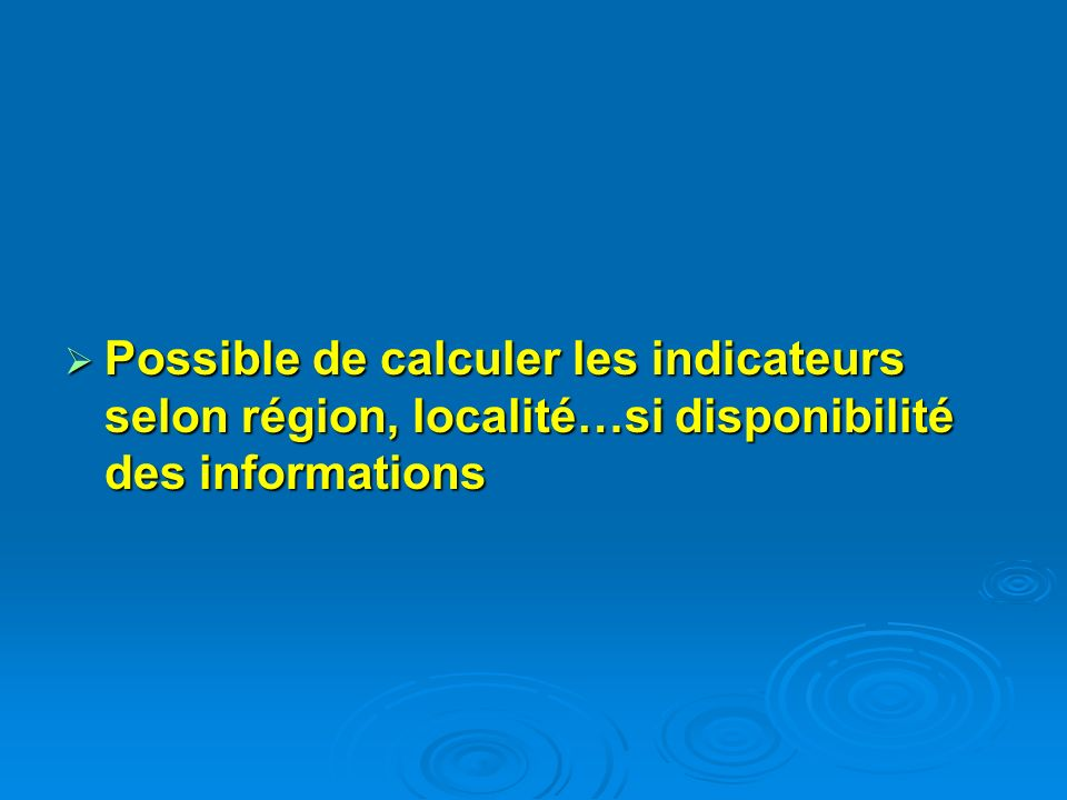 Possible de calculer les indicateurs selon région, localité…si disponibilité des informations Possible de calculer les indicateurs selon région, local