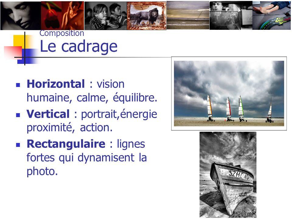 Composition Le cadrage Horizontal : vision humaine, calme, équilibre. Vertical : portrait,énergie proximité, action. Rectangulaire : lignes fortes qui