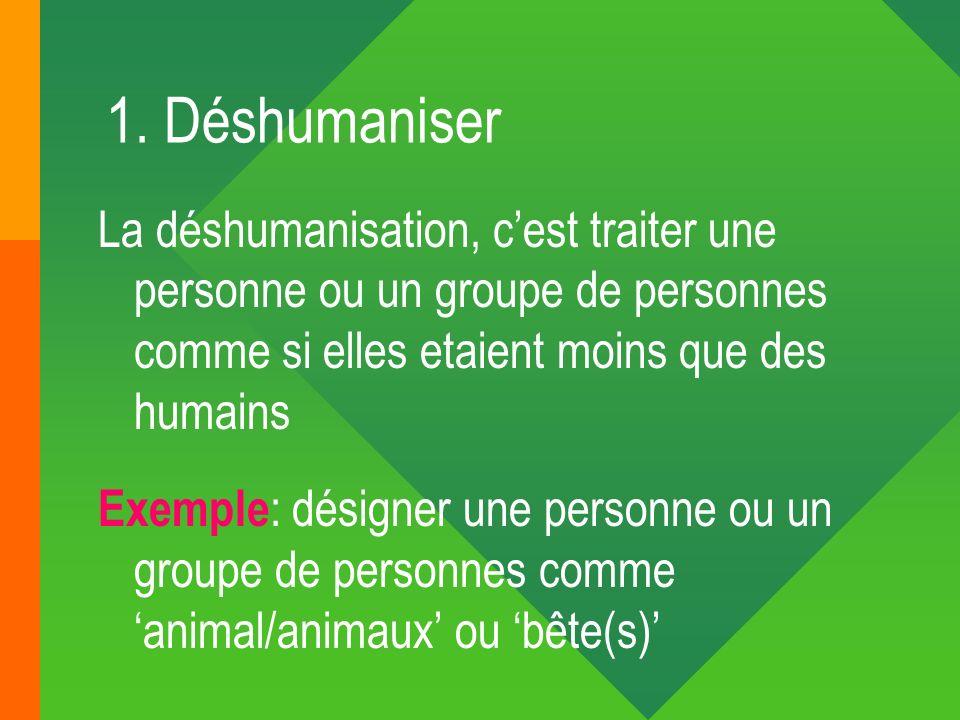 1. Déshumaniser La déshumanisation, cest traiter une personne ou un groupe de personnes comme si elles etaient moins que des humains Exemple : désigne