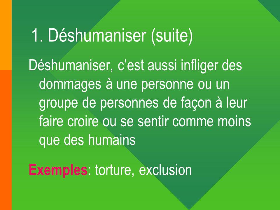 1. Déshumaniser (suite) Déshumaniser, cest aussi infliger des dommages à une personne ou un groupe de personnes de façon à leur faire croire ou se sen