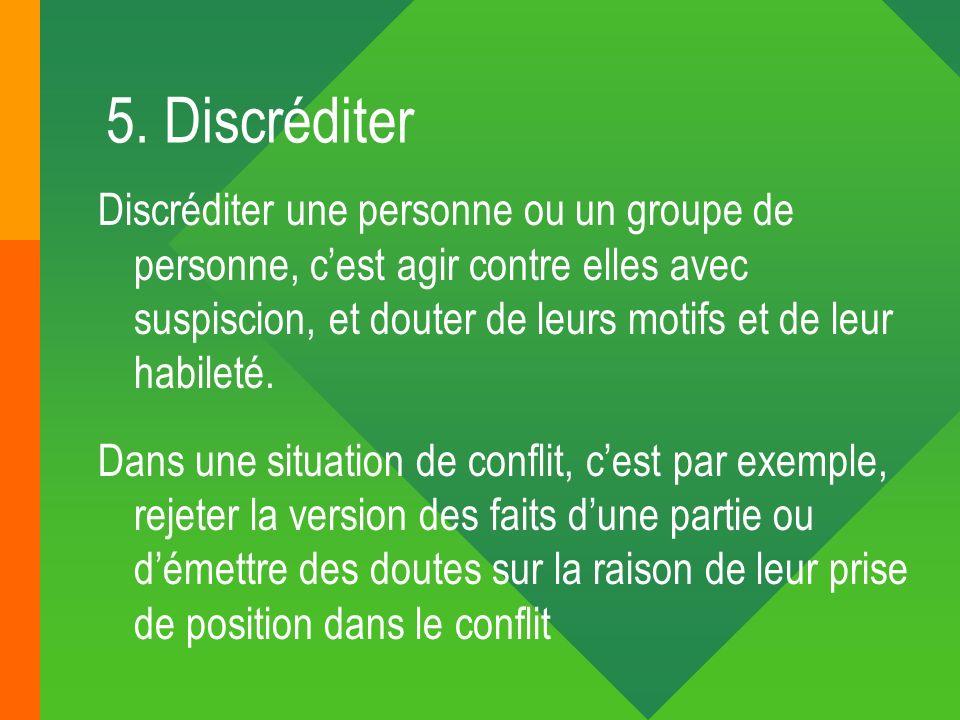 5. Discréditer Discréditer une personne ou un groupe de personne, cest agir contre elles avec suspiscion, et douter de leurs motifs et de leur habilet