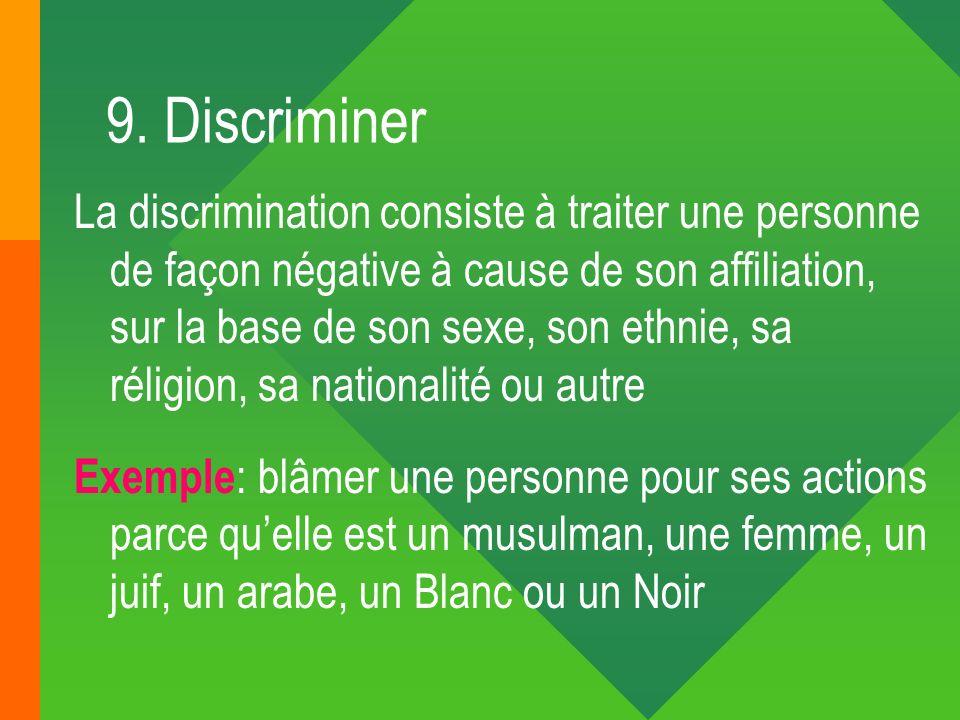 9. Discriminer La discrimination consiste à traiter une personne de façon négative à cause de son affiliation, sur la base de son sexe, son ethnie, sa