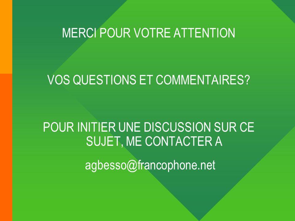 MERCI POUR VOTRE ATTENTION VOS QUESTIONS ET COMMENTAIRES? POUR INITIER UNE DISCUSSION SUR CE SUJET, ME CONTACTER A agbesso@francophone.net