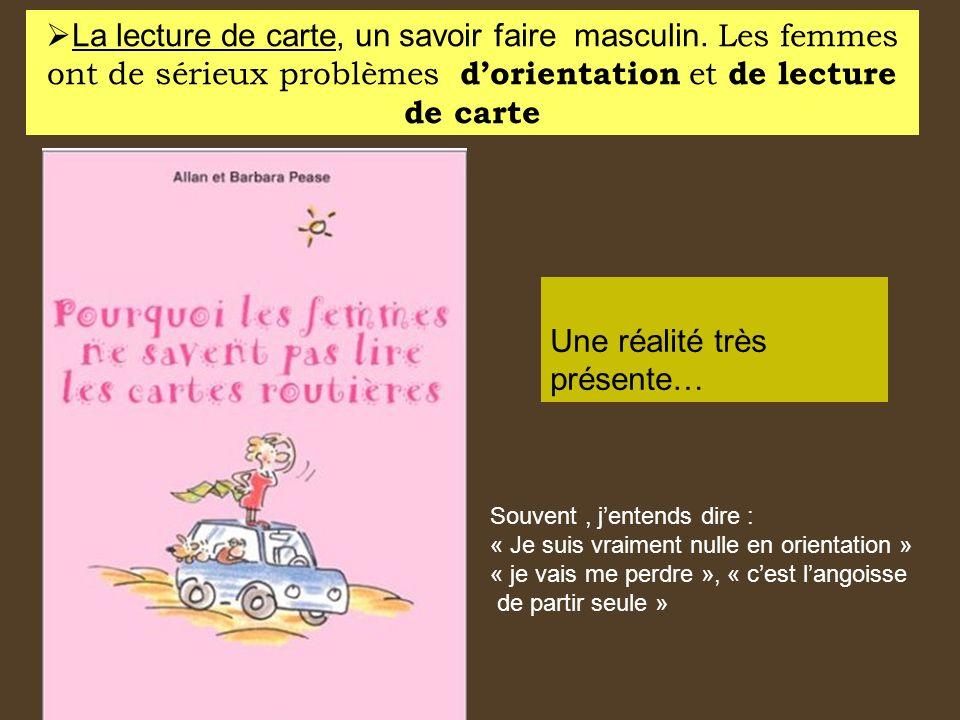 La lecture de carte, un savoir faire masculin. Les femmes ont de sérieux problèmes dorientation et de lecture de carte Une réalité très présente… Souv