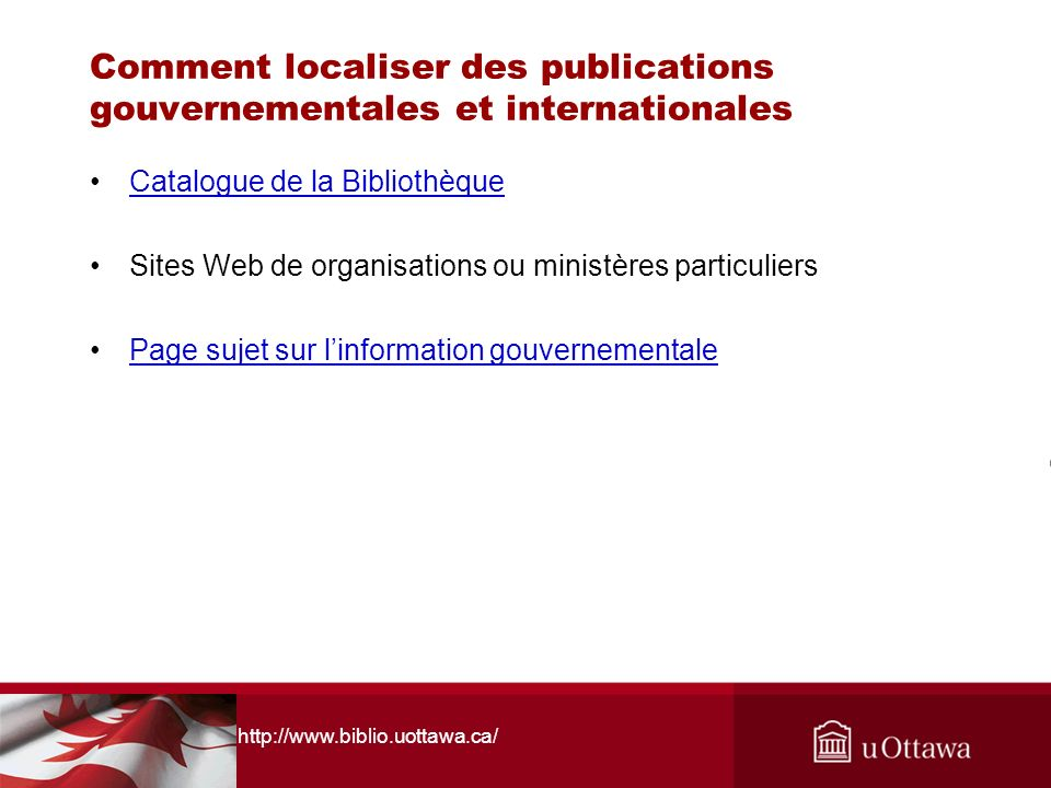 http://www.biblio.uottawa.ca/ Comment localiser des publications gouvernementales et internationales Catalogue de la Bibliothèque Sites Web de organis